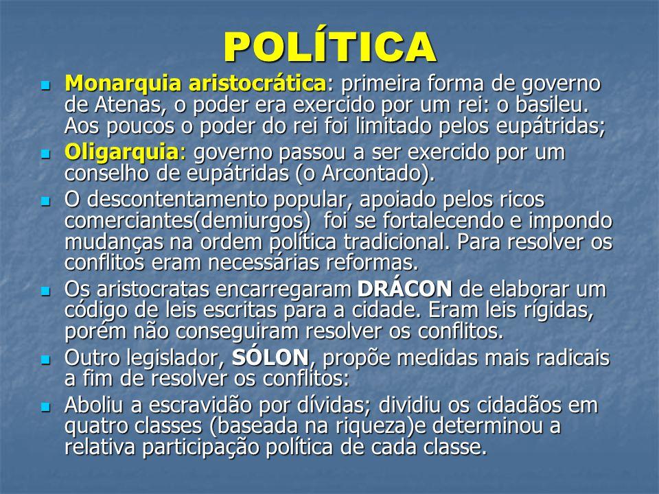 POLÍTICA  Monarquia aristocrática: primeira forma de governo de Atenas, o poder era exercido por um rei: o basileu. Aos poucos o poder do rei foi lim