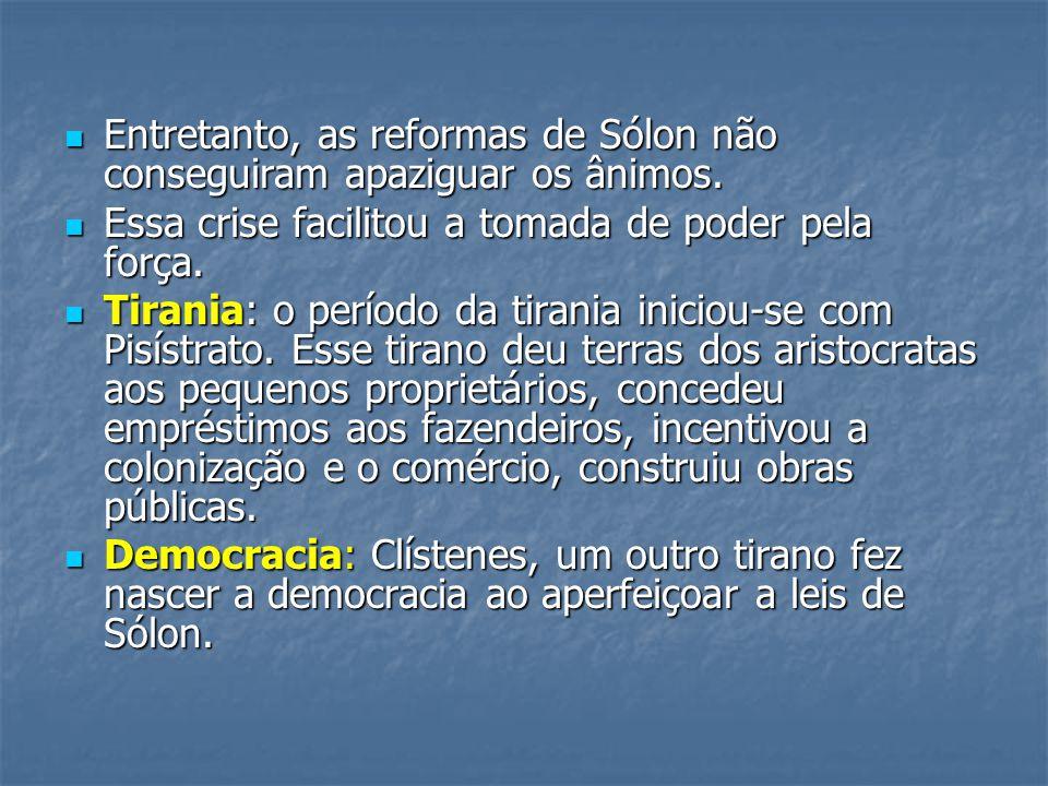  Entretanto, as reformas de Sólon não conseguiram apaziguar os ânimos.  Essa crise facilitou a tomada de poder pela força.  Tirania: o período da t
