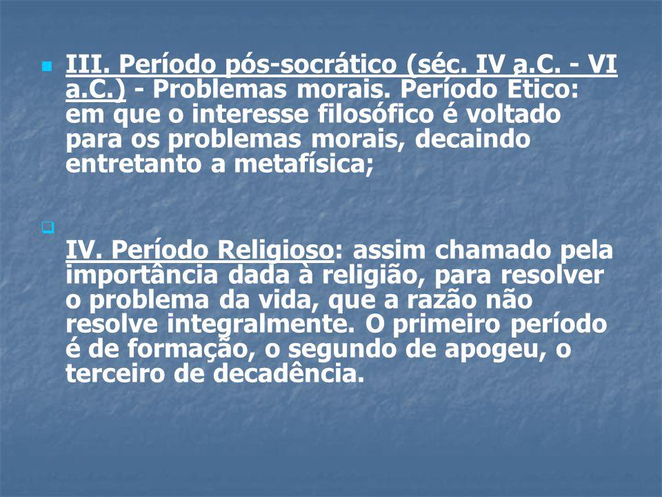   III. Período pós-socrático (séc. IV a.C. - VI a.C.) - Problemas morais. Período Ético: em que o interesse filosófico é voltado para os problemas m