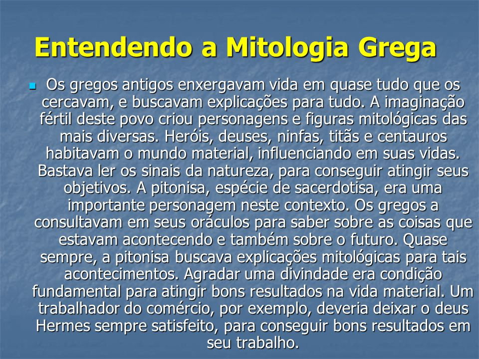 Entendendo a Mitologia Grega Entendendo a Mitologia Grega  Os gregos antigos enxergavam vida em quase tudo que os cercavam, e buscavam explicações para tudo.
