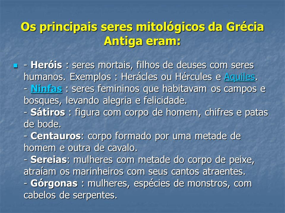 Os principais seres mitológicos da Grécia Antiga eram:  - Heróis : seres mortais, filhos de deuses com seres humanos. Exemplos : Herácles ou Hércules