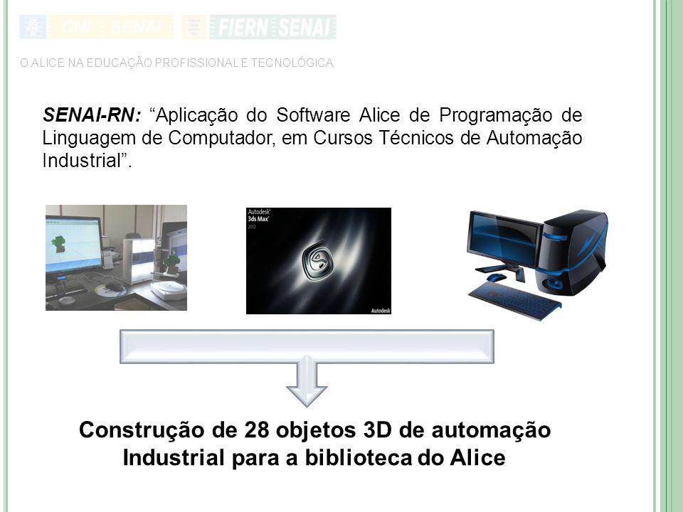 Construção de 28 objetos 3D de automação Industrial para a biblioteca do Alice O ALICE NA EDUCAÇÃO PROFISSIONAL E TECNOLÓGICA SENAI-RN: Aplicação do Software Alice de Programação de Linguagem de Computador, em Cursos Técnicos de Automação Industrial .