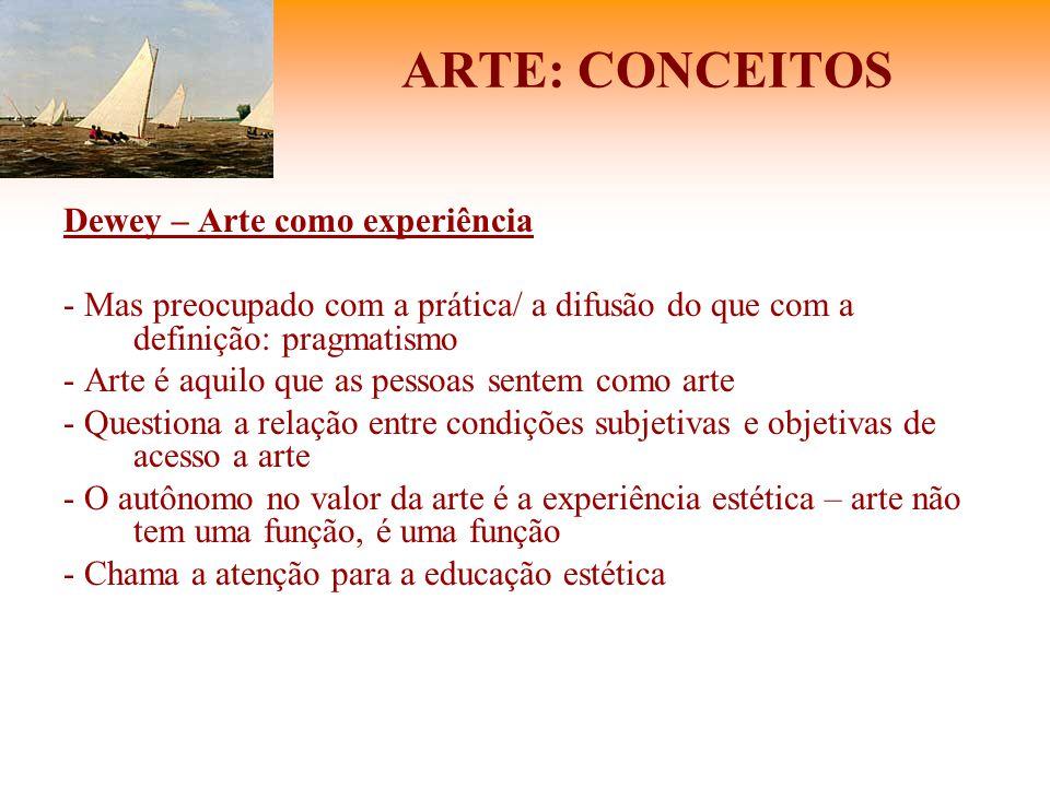 ARTE: CONCEITOS Dewey – Arte como experiência - Mas preocupado com a prática/ a difusão do que com a definição: pragmatismo - Arte é aquilo que as pes