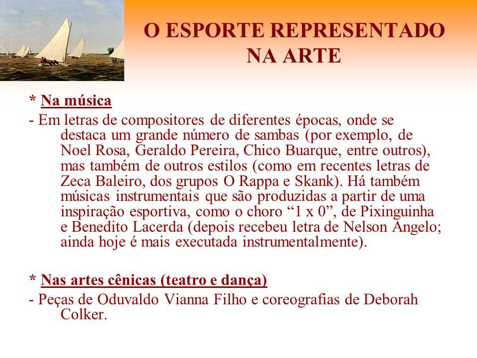 O ESPORTE REPRESENTADO NA ARTE * Na música - Em letras de compositores de diferentes épocas, onde se destaca um grande número de sambas (por exemplo,