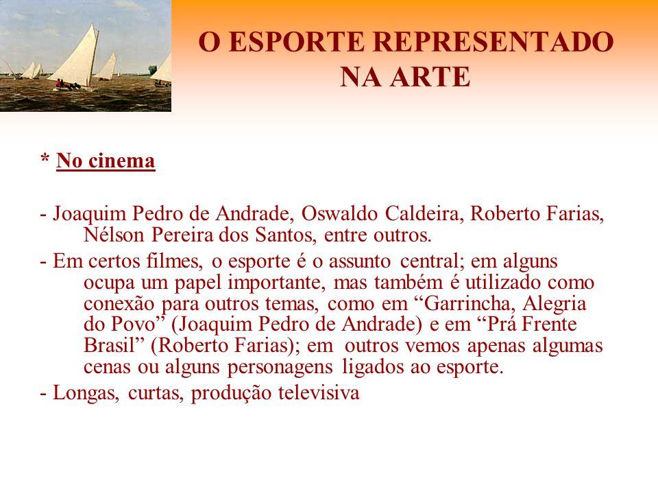 O ESPORTE REPRESENTADO NA ARTE * No cinema - Joaquim Pedro de Andrade, Oswaldo Caldeira, Roberto Farias, Nélson Pereira dos Santos, entre outros. - Em