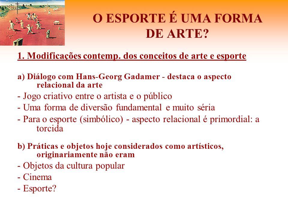 O ESPORTE É UMA FORMA DE ARTE? 1. Modificações contemp. dos conceitos de arte e esporte a) Diálogo com Hans-Georg Gadamer - destaca o aspecto relacion