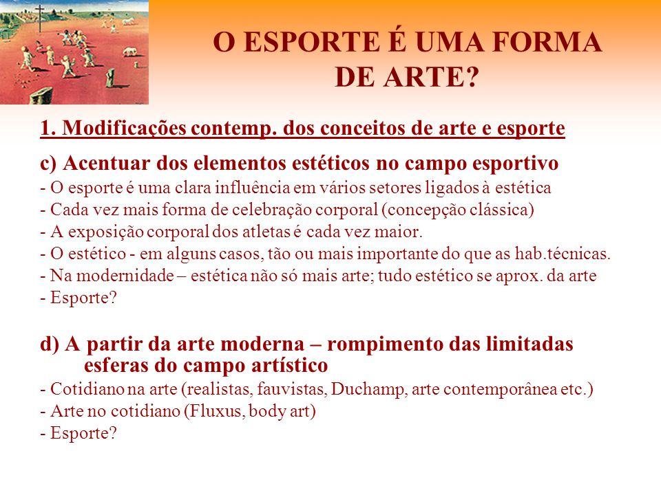 O ESPORTE É UMA FORMA DE ARTE? 1. Modificações contemp. dos conceitos de arte e esporte c) Acentuar dos elementos estéticos no campo esportivo - O esp