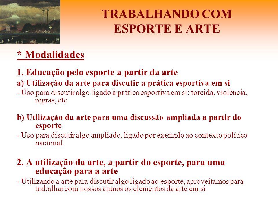 TRABALHANDO COM ESPORTE E ARTE * Modalidades 1. Educação pelo esporte a partir da arte a) Utilização da arte para discutir a prática esportiva em si -