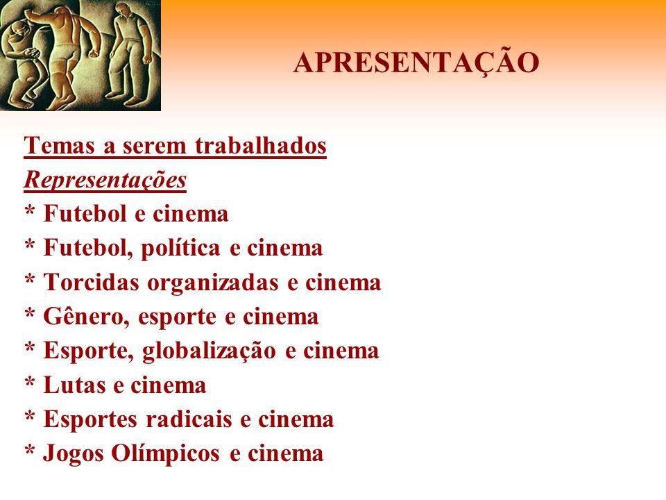APRESENTAÇÃO Temas a serem trabalhados Representações * Futebol e cinema * Futebol, política e cinema * Torcidas organizadas e cinema * Gênero, esport
