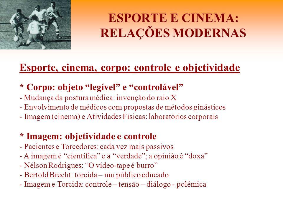 """ESPORTE E CINEMA: RELAÇÕES MODERNAS Esporte, cinema, corpo: controle e objetividade * Corpo: objeto """"legível"""" e """"controlável"""" - Mudança da postura méd"""