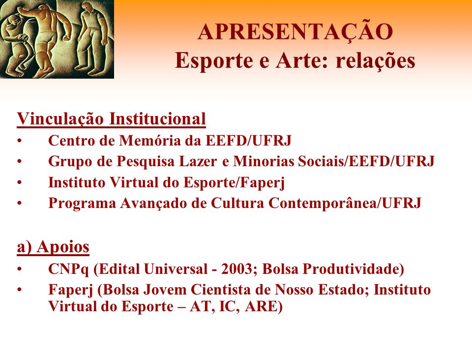 APRESENTAÇÃO Esporte e Arte: relações Vinculação Institucional •Centro de Memória da EEFD/UFRJ •Grupo de Pesquisa Lazer e Minorias Sociais/EEFD/UFRJ •