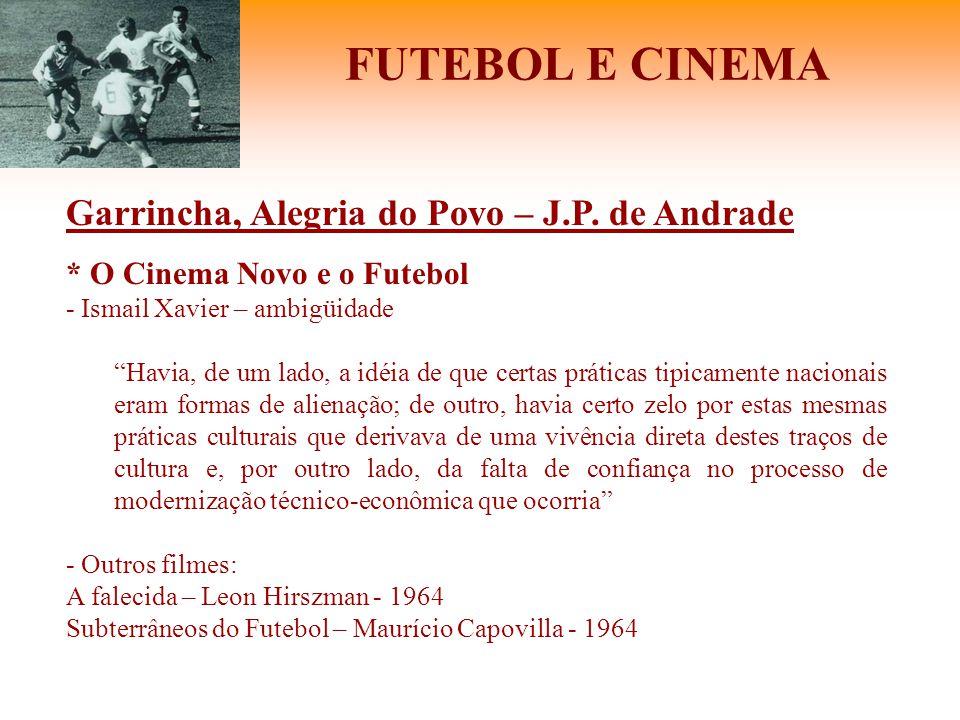 """FUTEBOL E CINEMA Garrincha, Alegria do Povo – J.P. de Andrade * O Cinema Novo e o Futebol - Ismail Xavier – ambigüidade """"Havia, de um lado, a idéia de"""