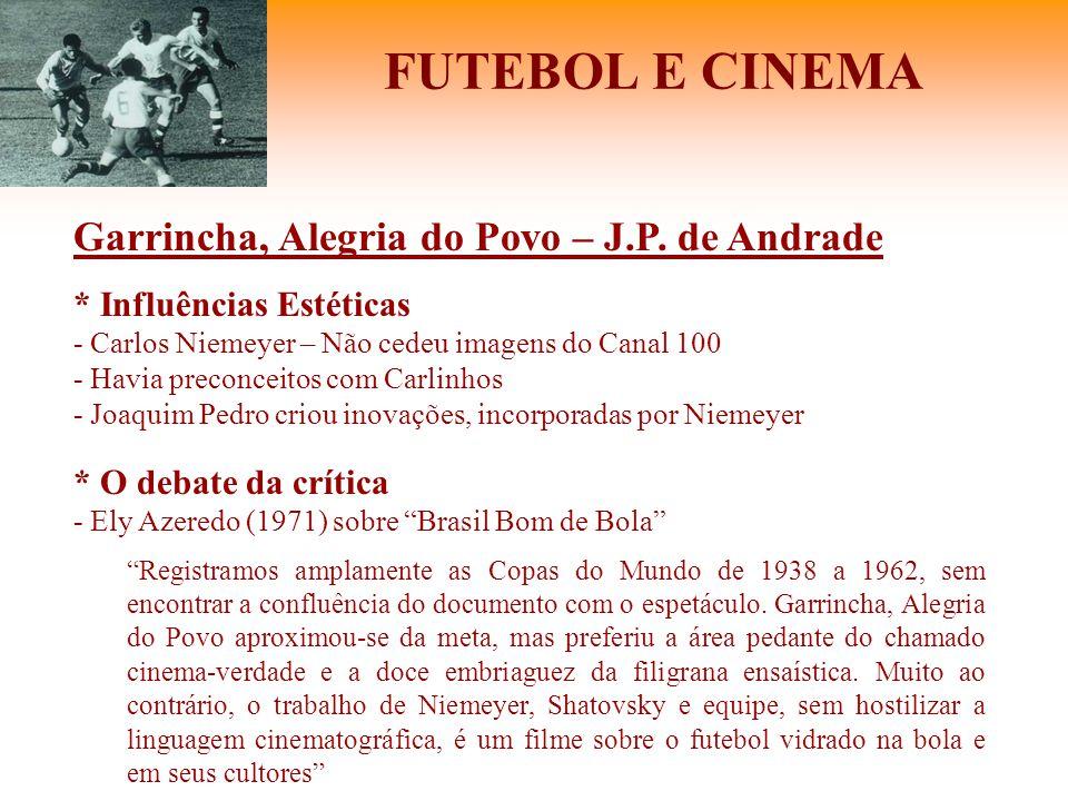 FUTEBOL E CINEMA Garrincha, Alegria do Povo – J.P. de Andrade * Influências Estéticas - Carlos Niemeyer – Não cedeu imagens do Canal 100 - Havia preco
