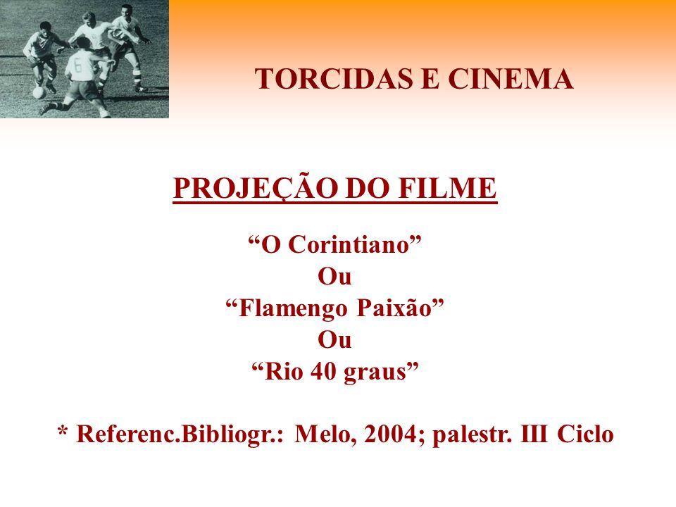 """TORCIDAS E CINEMA PROJEÇÃO DO FILME """"O Corintiano"""" Ou """"Flamengo Paixão"""" Ou """"Rio 40 graus"""" * Referenc.Bibliogr.: Melo, 2004; palestr. III Ciclo"""