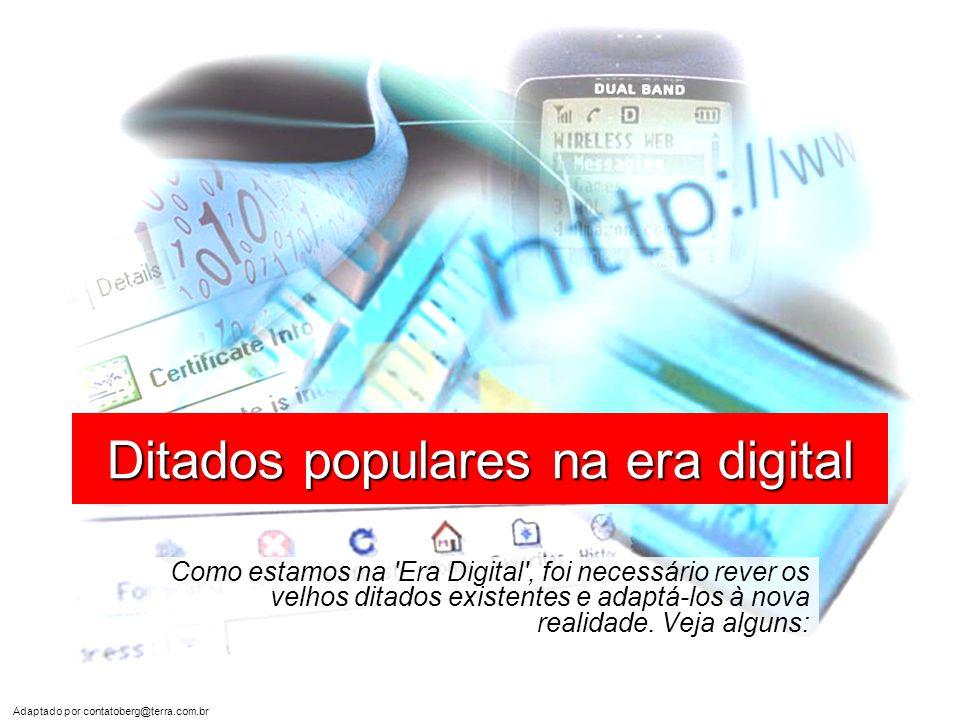 Adaptado por contatoberg@terra.com.br Ditados populares na era digital Como estamos na Era Digital , foi necessário rever os velhos ditados existentes e adaptá-los à nova realidade.