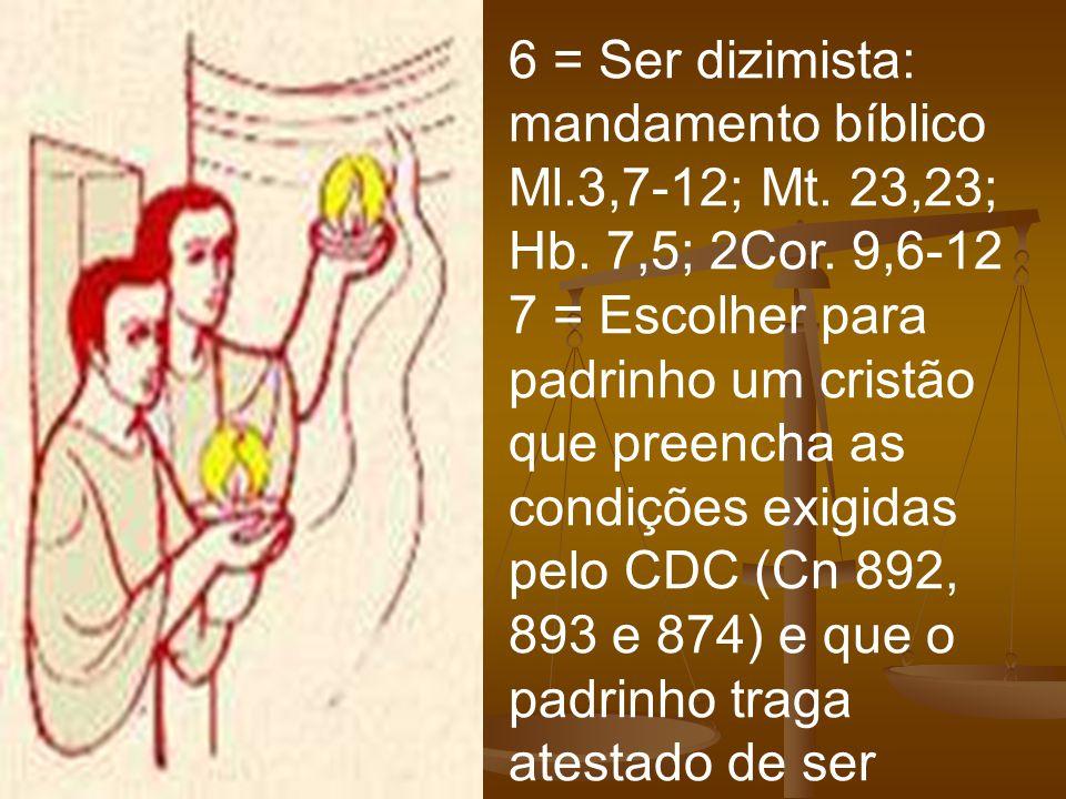 6 = Ser dizimista: mandamento bíblico Ml.3,7-12; Mt. 23,23; Hb. 7,5; 2Cor. 9,6-12 7 = Escolher para padrinho um cristão que preencha as condições exig