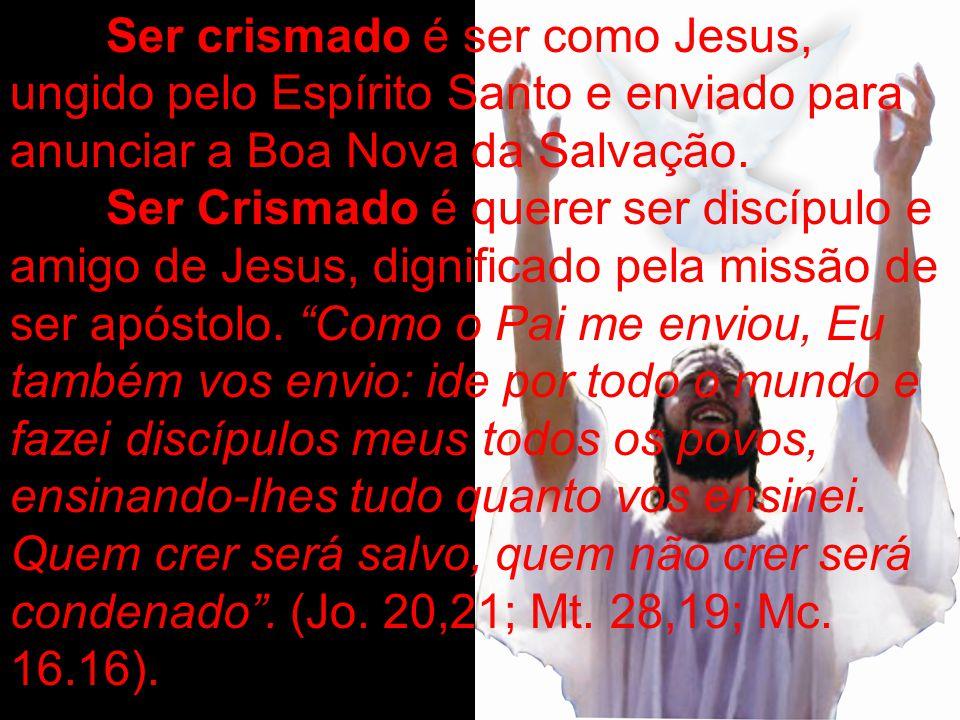 Ser crismado é ser como Jesus, ungido pelo Espírito Santo e enviado para anunciar a Boa Nova da Salvação. Ser Crismado é querer ser discípulo e amigo