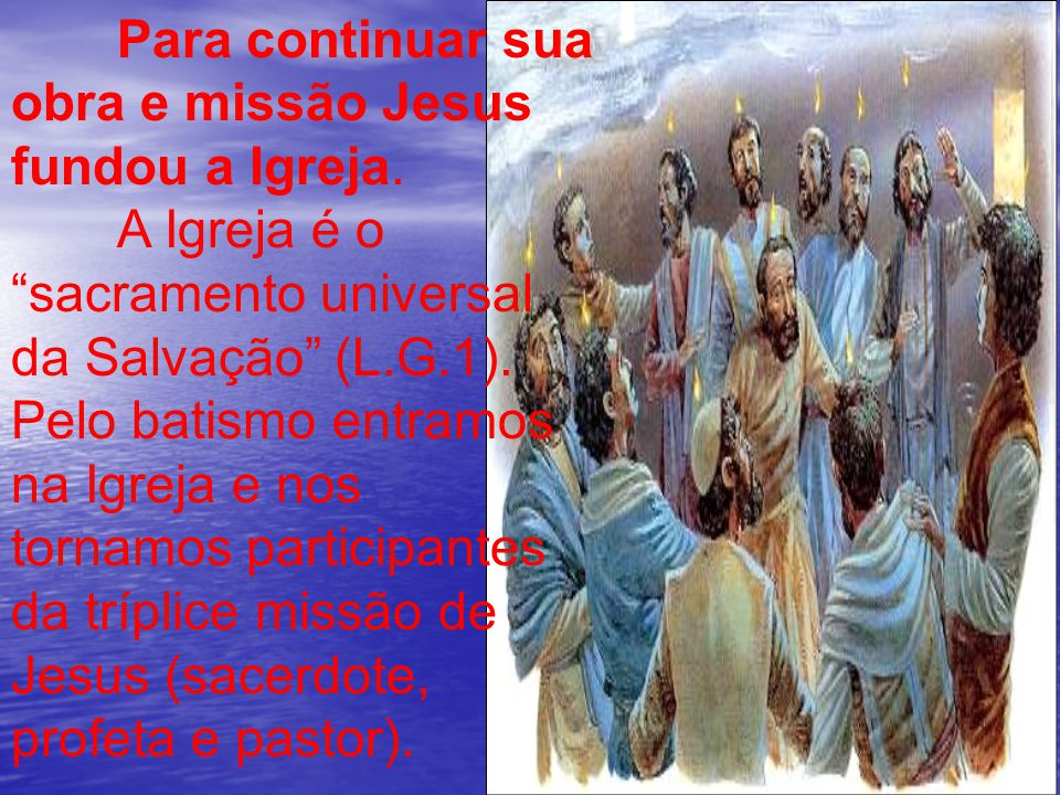 """Para continuar sua obra e missão Jesus fundou a Igreja. A Igreja é o """"sacramento universal da Salvação"""" (L.G.1). Pelo batismo entramos na Igreja e nos"""