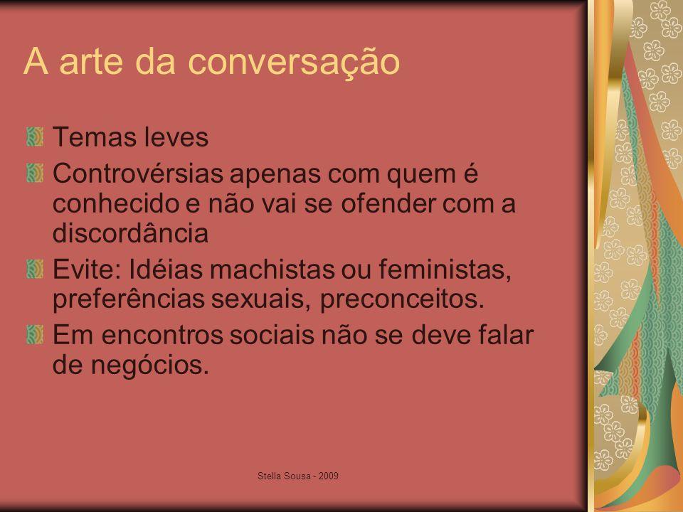 Stella Sousa - 2009 A arte da conversação Temas leves Controvérsias apenas com quem é conhecido e não vai se ofender com a discordância Evite: Idéias machistas ou feministas, preferências sexuais, preconceitos.