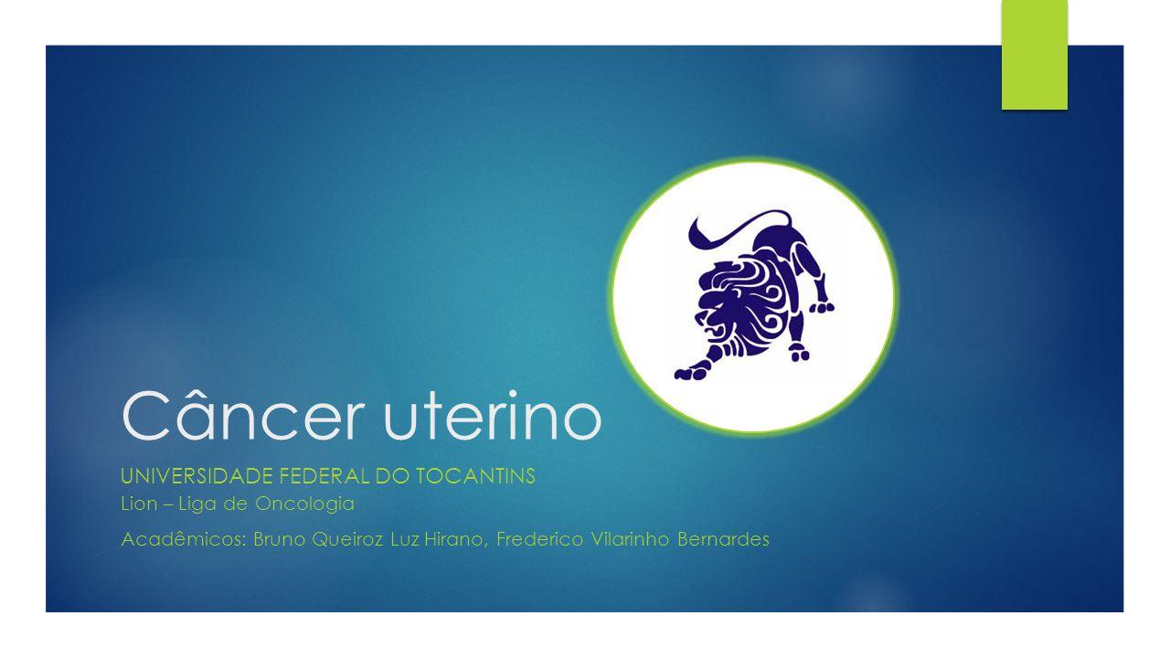 Câncer uterino UNIVERSIDADE FEDERAL DO TOCANTINS Lion – Liga de Oncologia Acadêmicos: Bruno Queiroz Luz Hirano, Frederico Vilarinho Bernardes