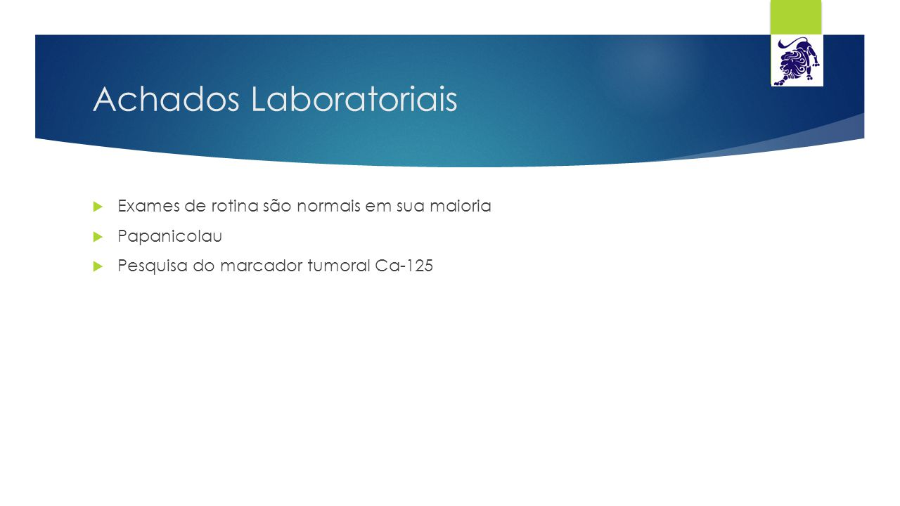 Achados Laboratoriais  Exames de rotina são normais em sua maioria  Papanicolau  Pesquisa do marcador tumoral Ca-125