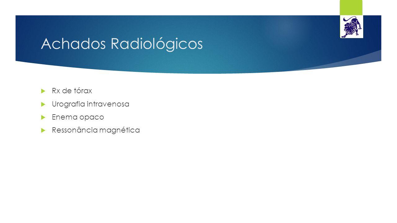 Achados Radiológicos  Rx de tórax  Urografia intravenosa  Enema opaco  Ressonância magnética