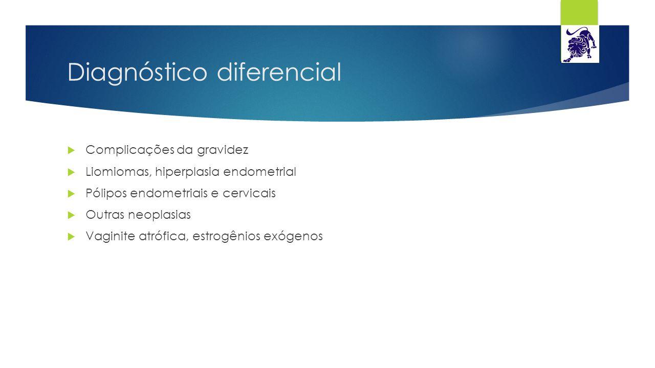 Diagnóstico diferencial  Complicações da gravidez  Liomiomas, hiperplasia endometrial  Pólipos endometriais e cervicais  Outras neoplasias  Vagin
