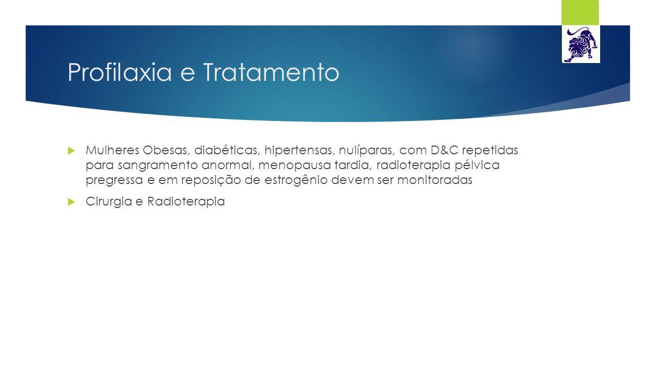Profilaxia e Tratamento  Mulheres Obesas, diabéticas, hipertensas, nulíparas, com D&C repetidas para sangramento anormal, menopausa tardia, radiotera