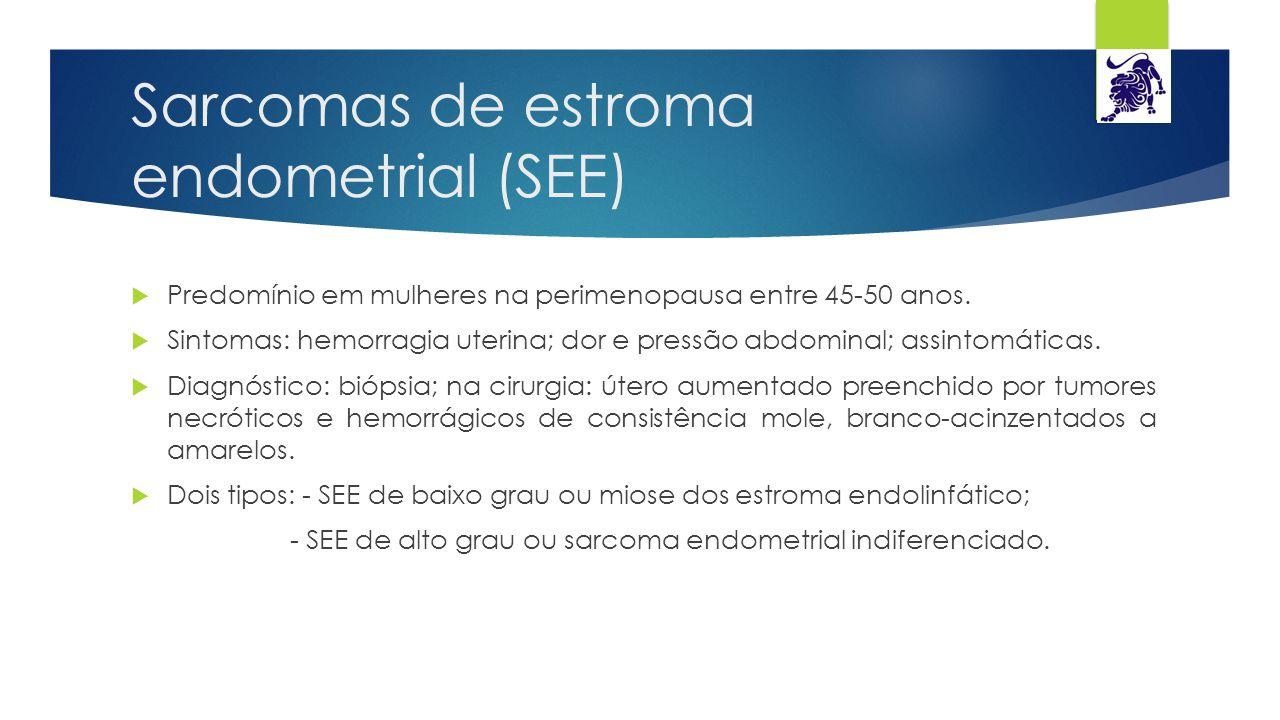 Sarcomas de estroma endometrial (SEE)  Predomínio em mulheres na perimenopausa entre 45-50 anos.  Sintomas: hemorragia uterina; dor e pressão abdomi