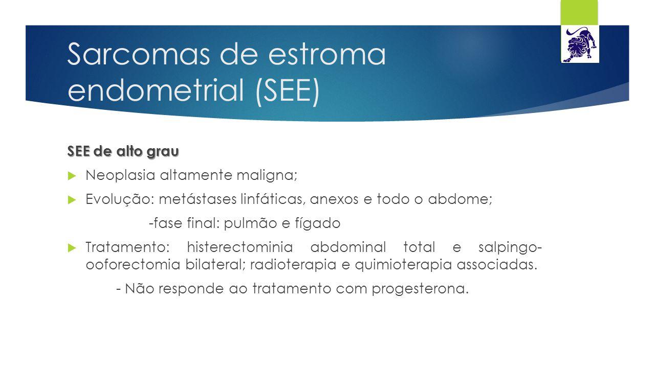 Sarcomas de estroma endometrial (SEE) SEE de alto grau  Neoplasia altamente maligna;  Evolução: metástases linfáticas, anexos e todo o abdome; -fase