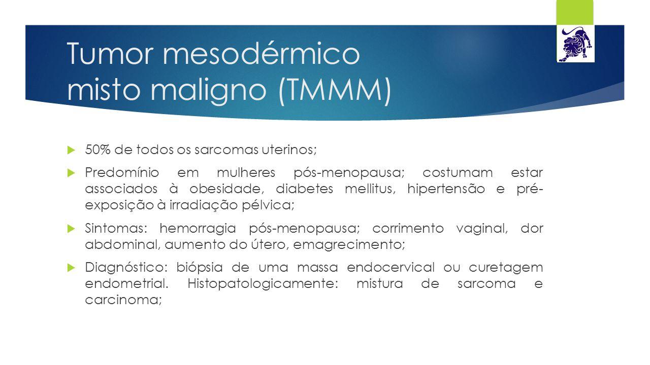 Tumor mesodérmico misto maligno (TMMM)  50% de todos os sarcomas uterinos;  Predomínio em mulheres pós-menopausa; costumam estar associados à obesid