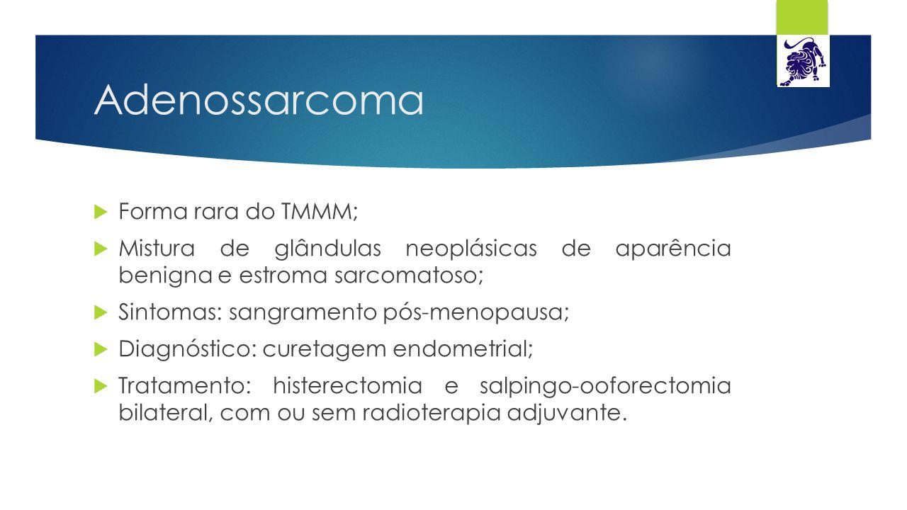 Adenossarcoma  Forma rara do TMMM;  Mistura de glândulas neoplásicas de aparência benigna e estroma sarcomatoso;  Sintomas: sangramento pós-menopau