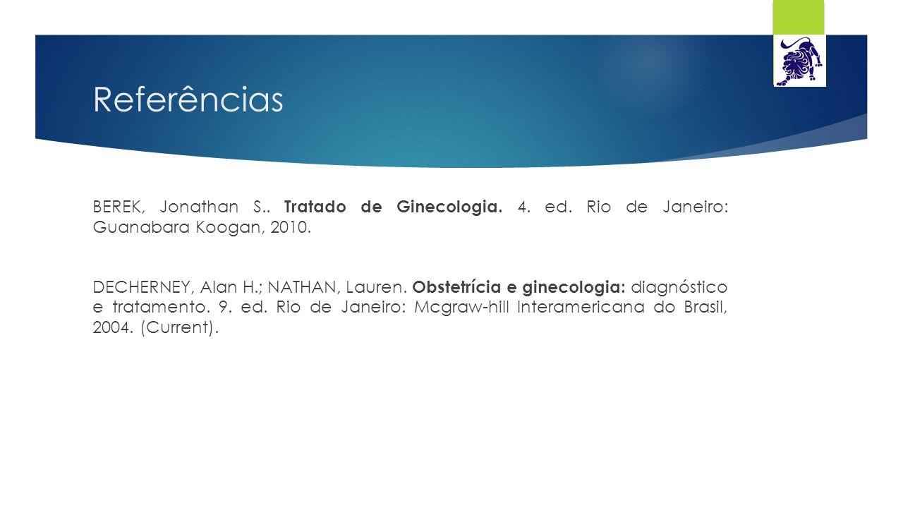 Referências BEREK, Jonathan S.. Tratado de Ginecologia. 4. ed. Rio de Janeiro: Guanabara Koogan, 2010. DECHERNEY, Alan H.; NATHAN, Lauren. Obstetrícia