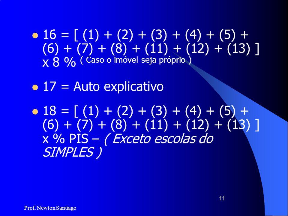 Prof. Newton Santiago 11  16 = [ (1) + (2) + (3) + (4) + (5) + (6) + (7) + (8) + (11) + (12) + (13) ] x 8 % ( Caso o imóvel seja próprio )  17 = Aut