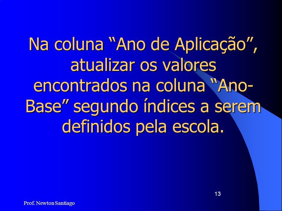 """Prof. Newton Santiago 13 Na coluna """"Ano de Aplicação"""", atualizar os valores encontrados na coluna """"Ano- Base"""" segundo índices a serem definidos pela e"""