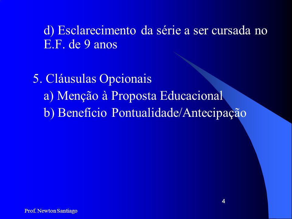 Prof. Newton Santiago 4 d) Esclarecimento da série a ser cursada no E.F. de 9 anos 5. Cláusulas Opcionais a) Menção à Proposta Educacional b) Benefíci