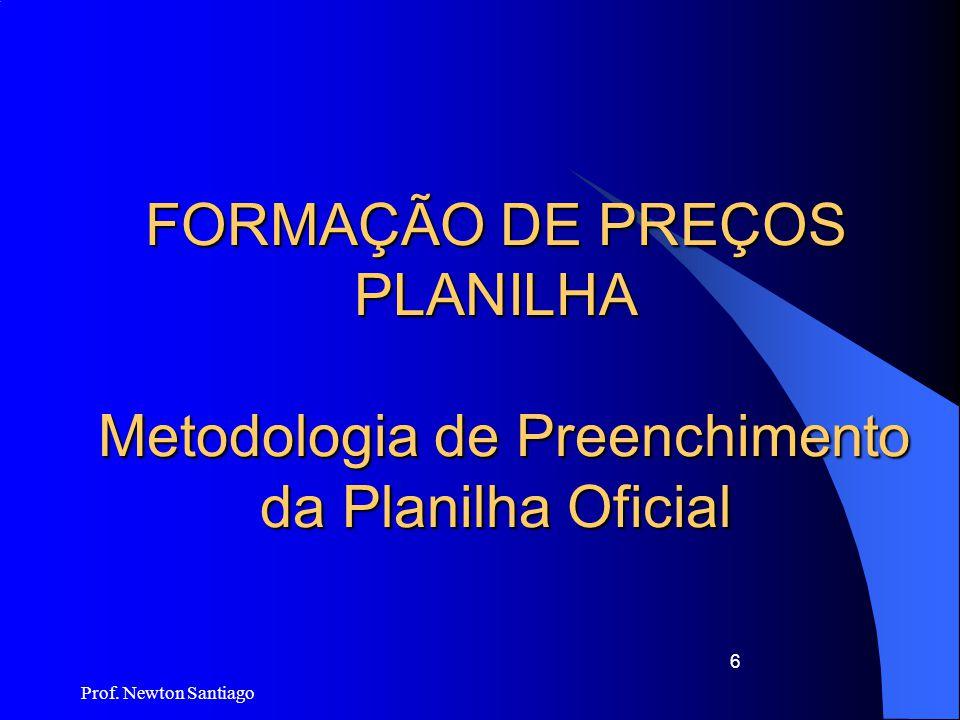 Prof. Newton Santiago 6 FORMAÇÃO DE PREÇOS PLANILHA Metodologia de Preenchimento da Planilha Oficial
