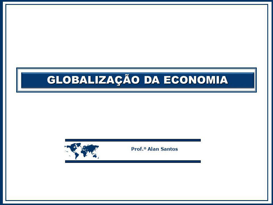 GLOBALIZAÇÃO DA ECONOMIA  Prof.º Alan Santos