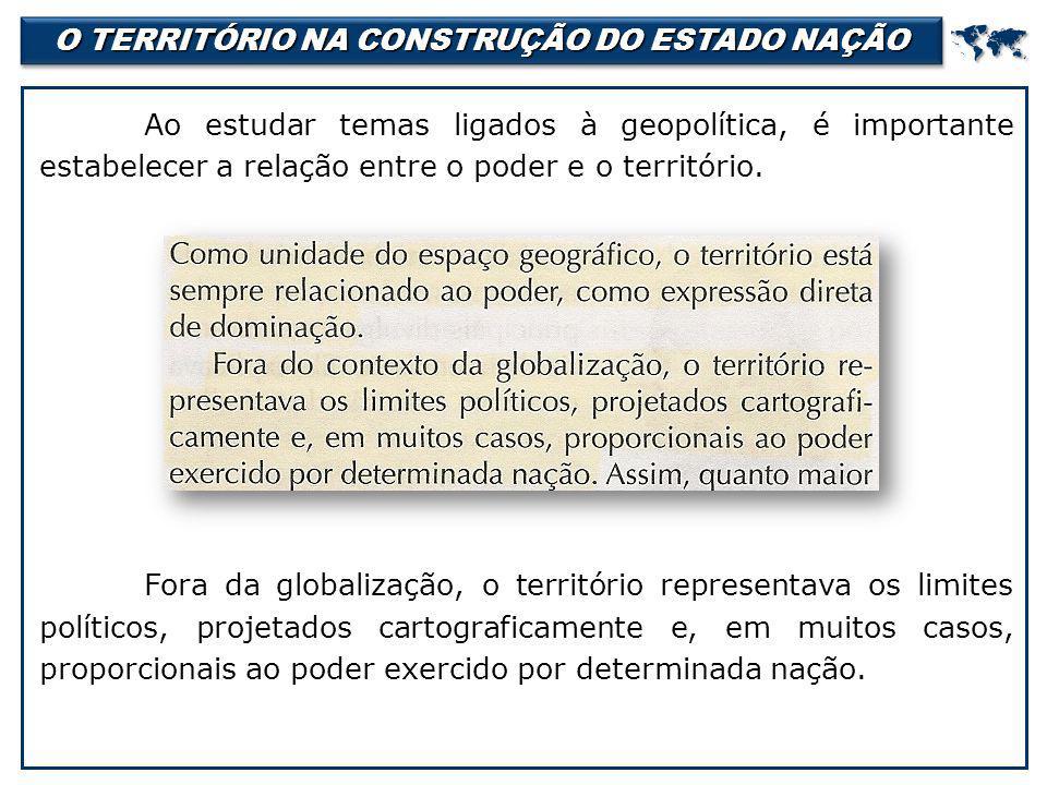 O TERRITÓRIO NA CONSTRUÇÃO DO ESTADO NAÇÃO  Ao estudar temas ligados à geopolítica, é importante estabelecer a relação entre o poder e o território.