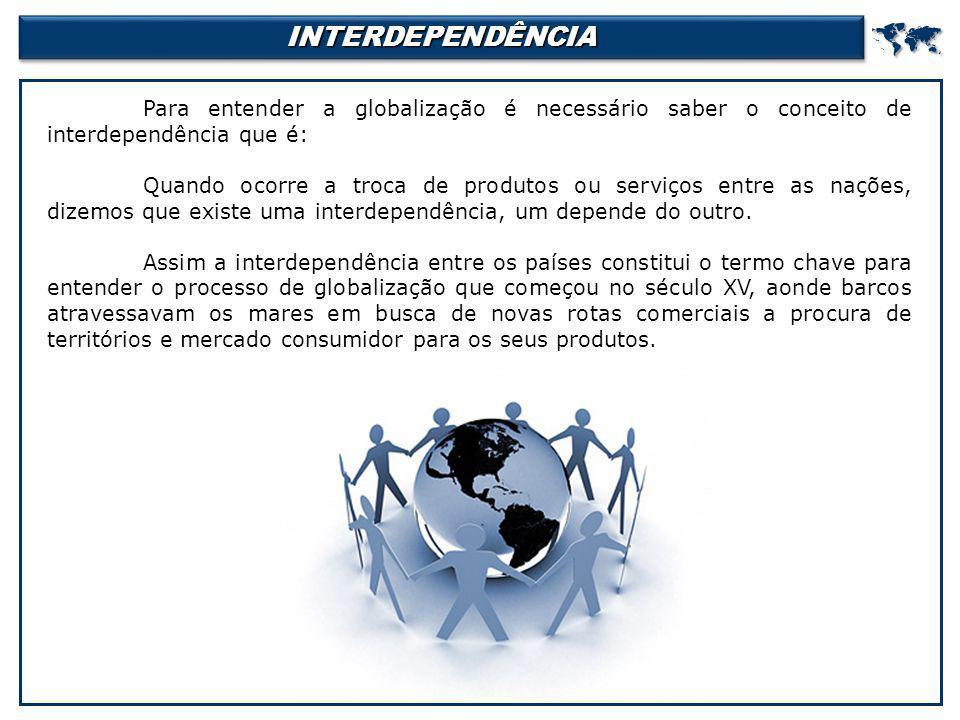 INTERDEPENDÊNCIAINTERDEPENDÊNCIA Para entender a globalização é necessário saber o conceito de interdependência que é: Quando ocorre a troca de produ