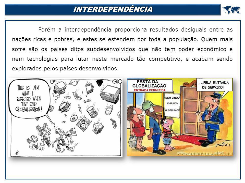 INTERDEPENDÊNCIAINTERDEPENDÊNCIA Porém a interdependência proporciona resultados desiguais entre as nações ricas e pobres, e estes se estendem por to