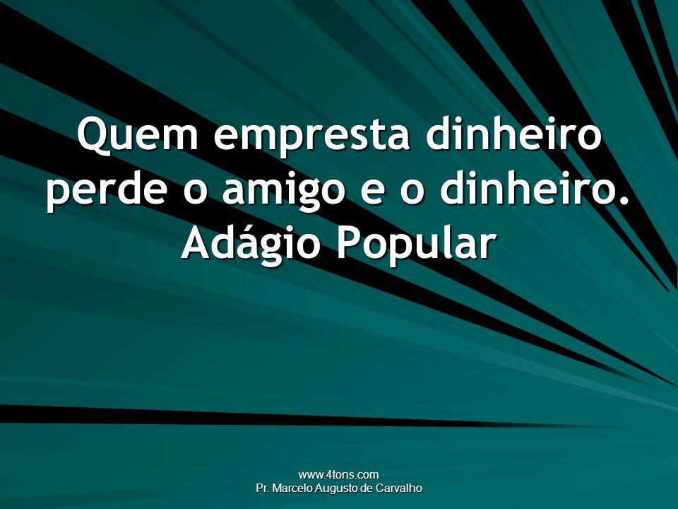 www.4tons.com Pr. Marcelo Augusto de Carvalho Quem empresta dinheiro perde o amigo e o dinheiro. Adágio Popular