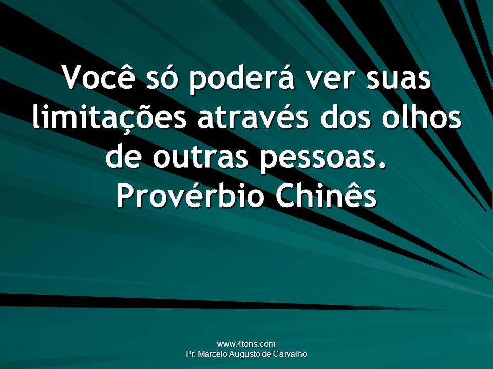 www.4tons.com Pr. Marcelo Augusto de Carvalho Você só poderá ver suas limitações através dos olhos de outras pessoas. Provérbio Chinês