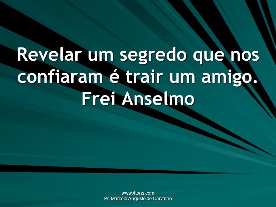 www.4tons.com Pr. Marcelo Augusto de Carvalho Revelar um segredo que nos confiaram é trair um amigo. Frei Anselmo