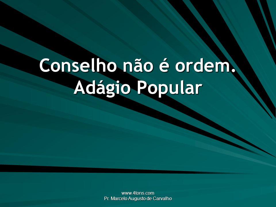 www.4tons.com Pr. Marcelo Augusto de Carvalho Conselho não é ordem. Adágio Popular