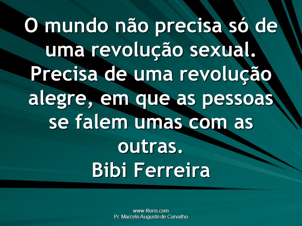www.4tons.com Pr. Marcelo Augusto de Carvalho O mundo não precisa só de uma revolução sexual. Precisa de uma revolução alegre, em que as pessoas se fa