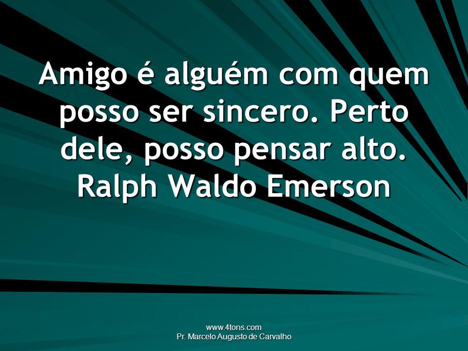 www.4tons.com Pr. Marcelo Augusto de Carvalho Amigo é alguém com quem posso ser sincero. Perto dele, posso pensar alto. Ralph Waldo Emerson