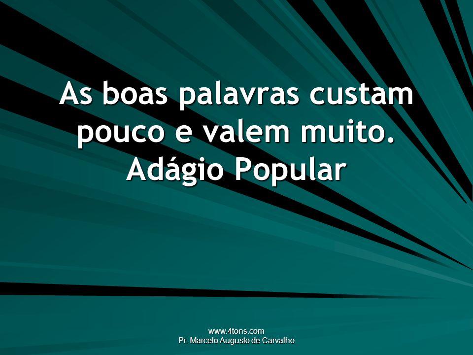 www.4tons.com Pr. Marcelo Augusto de Carvalho As boas palavras custam pouco e valem muito. Adágio Popular