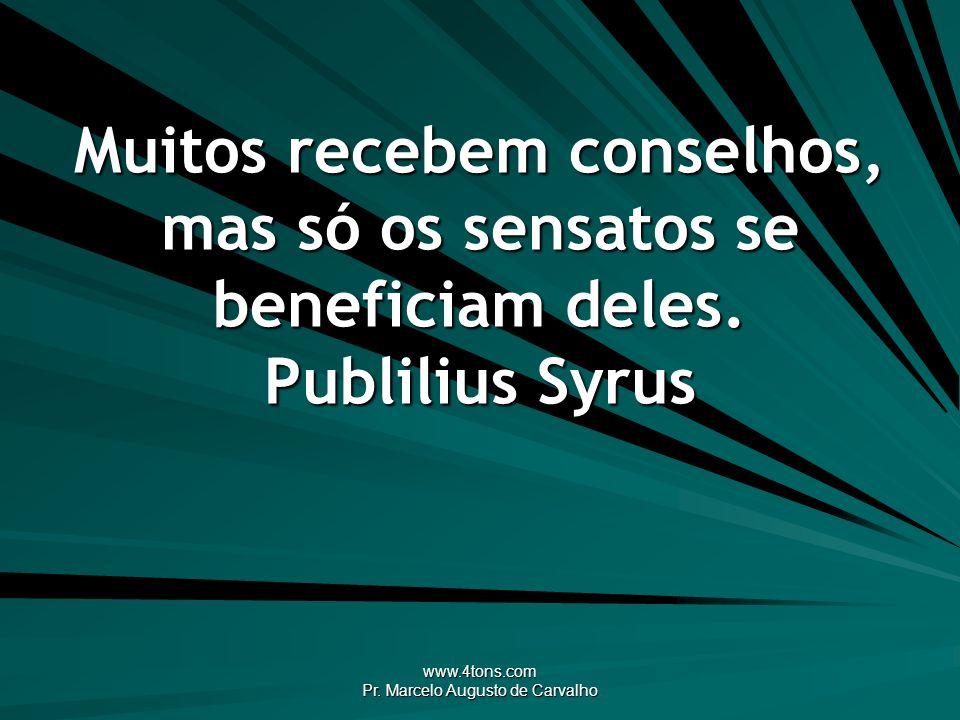 www.4tons.com Pr. Marcelo Augusto de Carvalho Muitos recebem conselhos, mas só os sensatos se beneficiam deles. Publilius Syrus