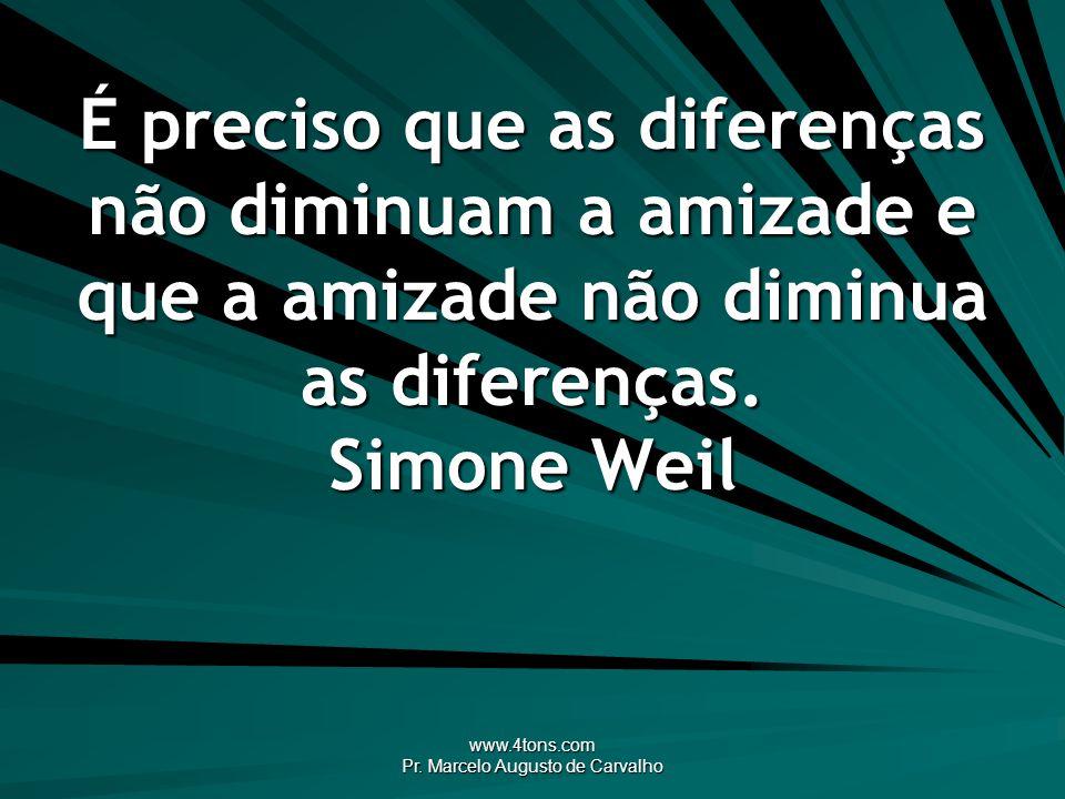 www.4tons.com Pr. Marcelo Augusto de Carvalho É preciso que as diferenças não diminuam a amizade e que a amizade não diminua as diferenças. Simone Wei